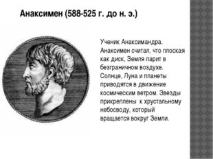 Анаксимен (588-525 г. до н. э.) Ученик Анаксимандра. Анаксимен считал, что пл
