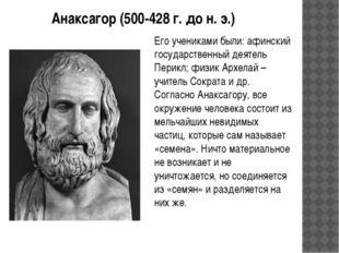 Анаксагор (500-428 г. до н. э.) Его учениками были: афинский государственный