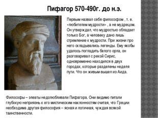 Пифагор 570-490г. до н.э. Первым назвал себя философом , т. е. «любителем муд