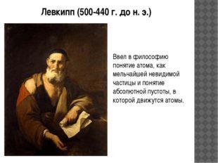Левкипп (500-440 г. до н. э.) Ввел в философию понятие атома, как мельчайшей