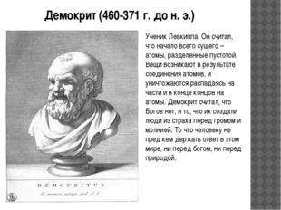 Демокрит (460-371 г. до н. э.) Ученик Левкиппа. Он считал, что начало всего с