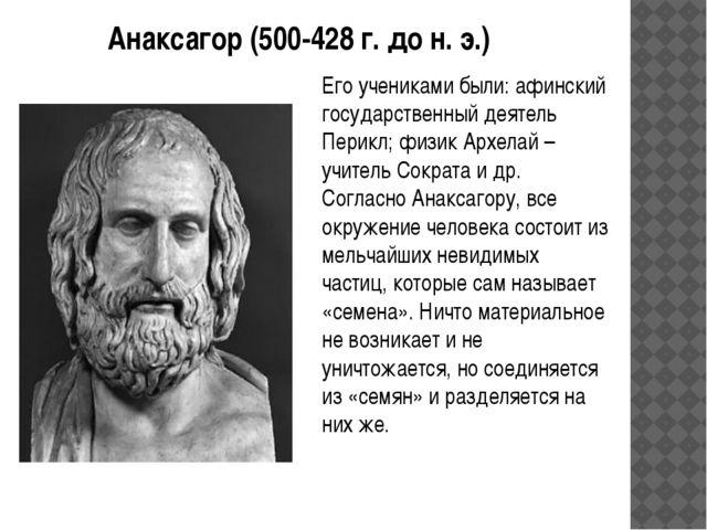 Анаксагор (500-428 г. до н. э.) Его учениками были: афинский государственный...