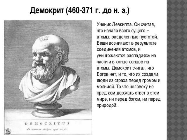 Демокрит (460-371 г. до н. э.) Ученик Левкиппа. Он считал, что начало всего с...