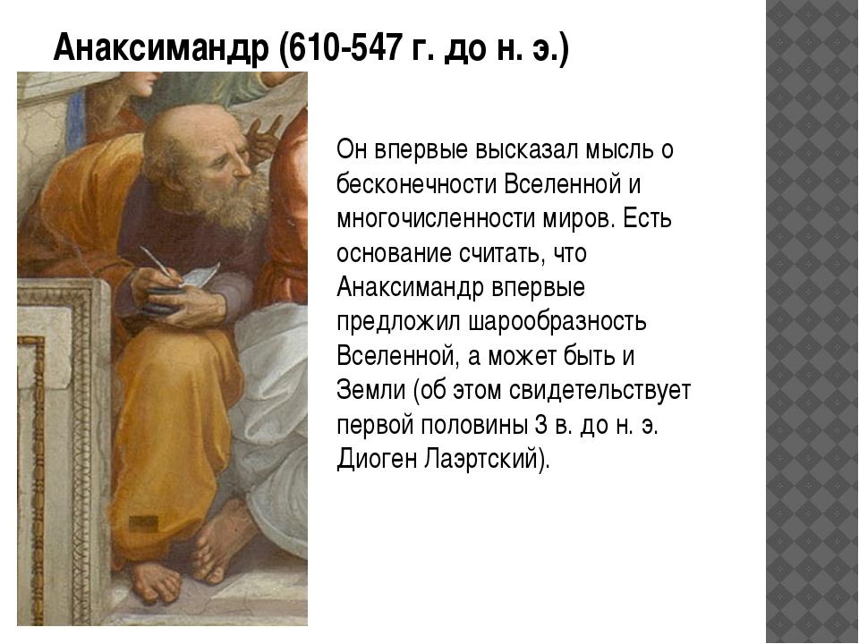 Анаксимандр (610-547 г. до н. э.) Он впервые высказал мысль о бесконечности В...