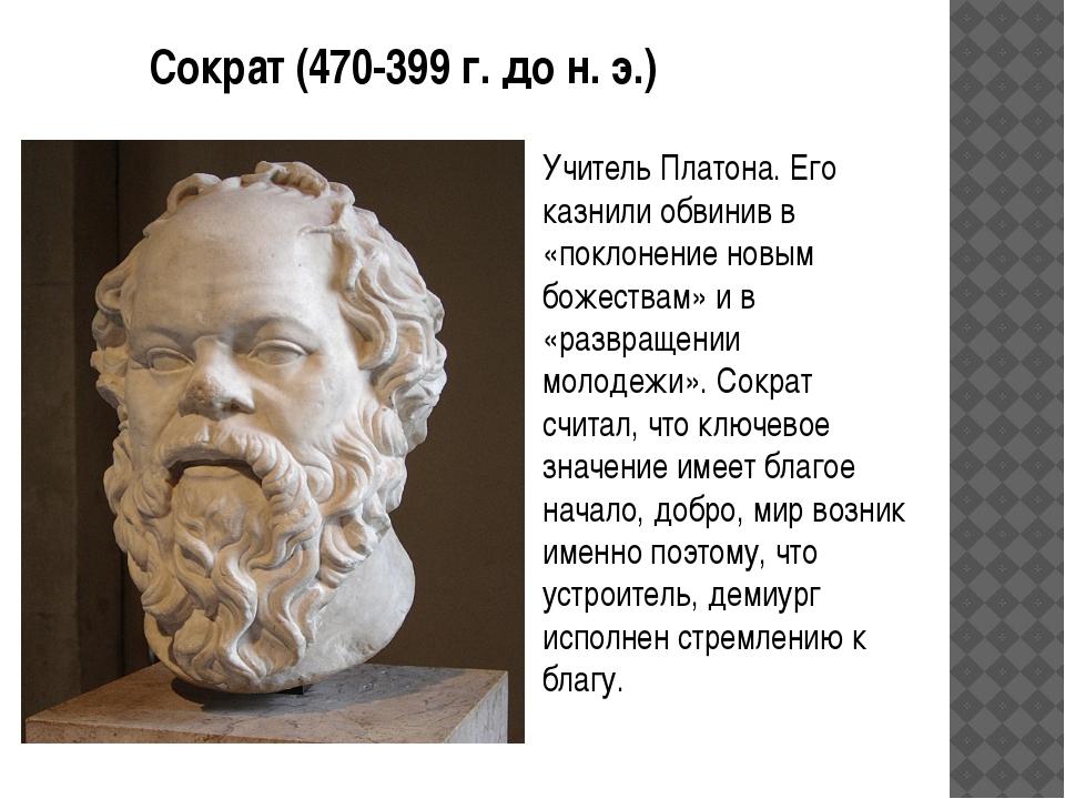 Сократ (470-399 г. до н. э.) Учитель Платона. Его казнили обвинив в «поклонен...