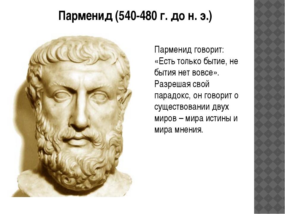 Парменид (540-480 г. до н. э.) Парменид говорит: «Есть только бытие, не бытия...