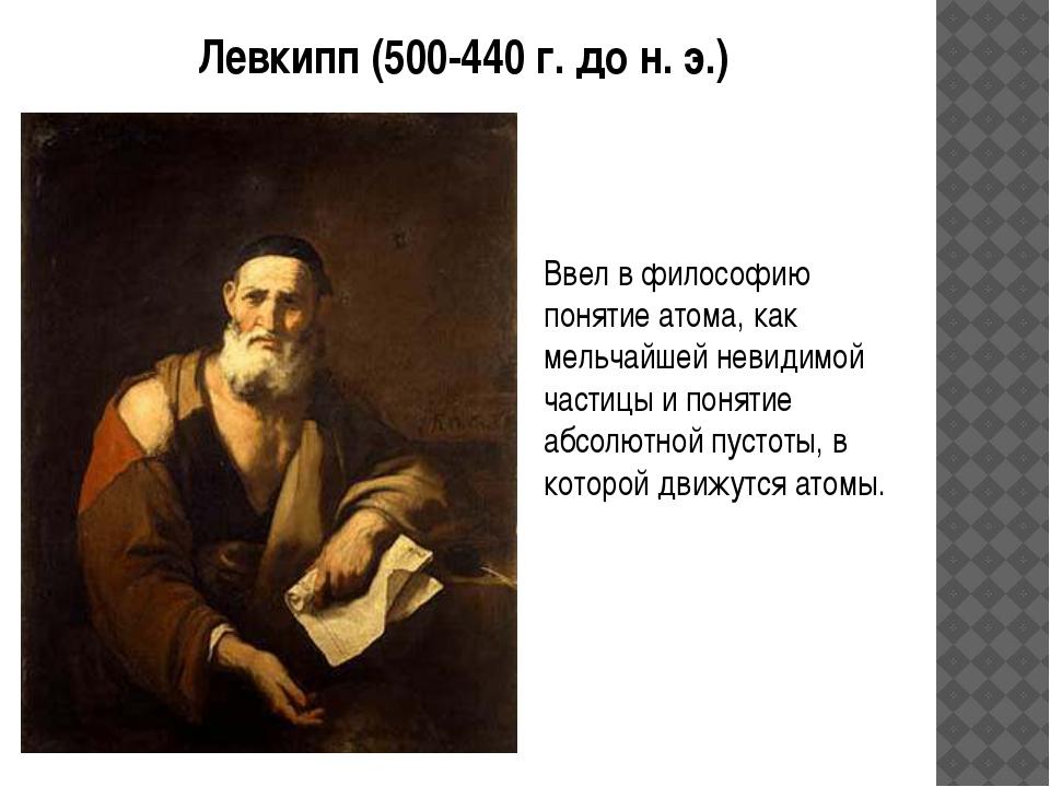 Левкипп (500-440 г. до н. э.) Ввел в философию понятие атома, как мельчайшей...
