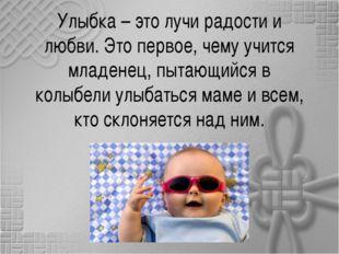 Улыбка – это лучи радости и любви. Это первое, чему учится младенец, пытающий