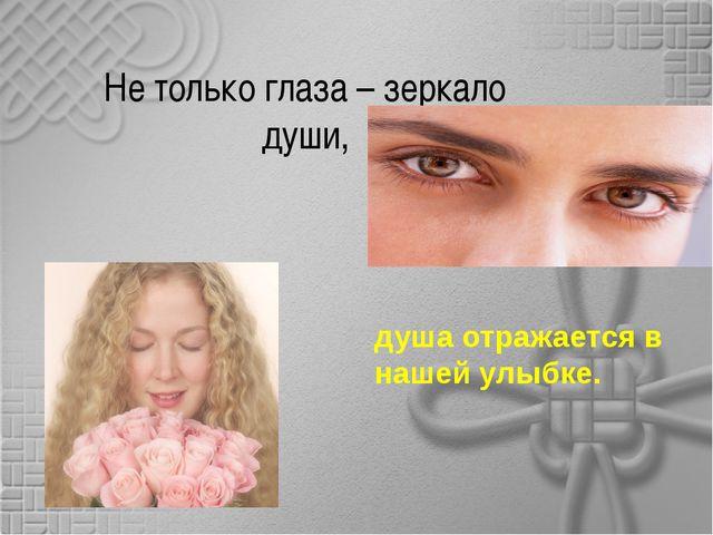 Не только глаза – зеркало души, душа отражается в нашей улыбке.