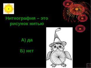 6 Ниткография – это рисунок нитью А) да Б) нет