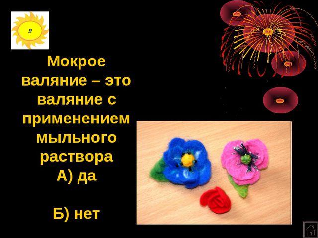 9 Мокрое валяние – это валяние с применением мыльного раствора А) да Б) нет