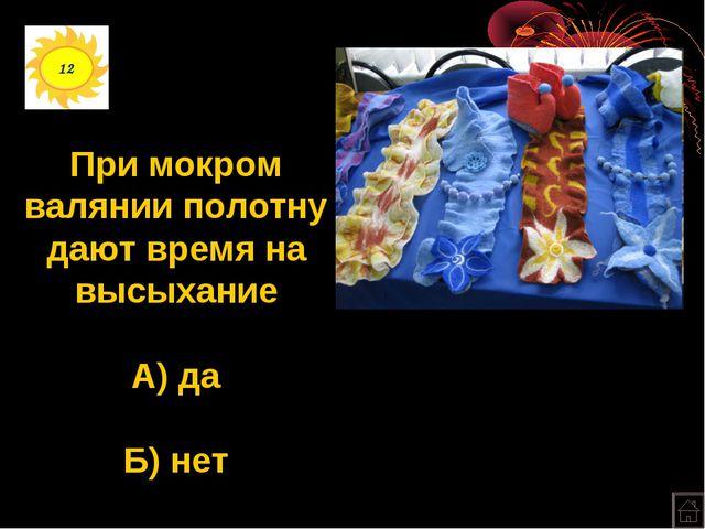12 При мокром валянии полотну дают время на высыхание А) да Б) нет