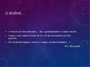 О ВОЙНЕ… « Нельзя об этом забывать… Мы «довоевываем» в своих песнях… У всех у