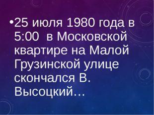 25 июля 1980 года в 5:00 в Московской квартире на Малой Грузинской улице скон