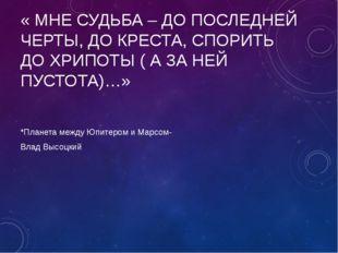 « МНЕ СУДЬБА – ДО ПОСЛЕДНЕЙ ЧЕРТЫ, ДО КРЕСТА, СПОРИТЬ ДО ХРИПОТЫ ( А ЗА НЕЙ П