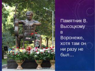 Памятник В. Высоцкому в Воронеже, хотя там он ни разу не был…