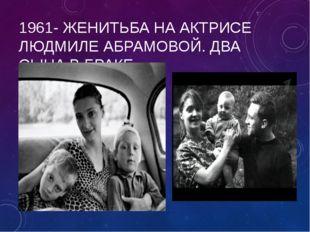 1961- ЖЕНИТЬБА НА АКТРИСЕ ЛЮДМИЛЕ АБРАМОВОЙ. ДВА СЫНА В БРАКЕ.