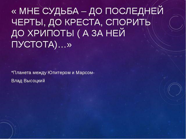 « МНЕ СУДЬБА – ДО ПОСЛЕДНЕЙ ЧЕРТЫ, ДО КРЕСТА, СПОРИТЬ ДО ХРИПОТЫ ( А ЗА НЕЙ П...
