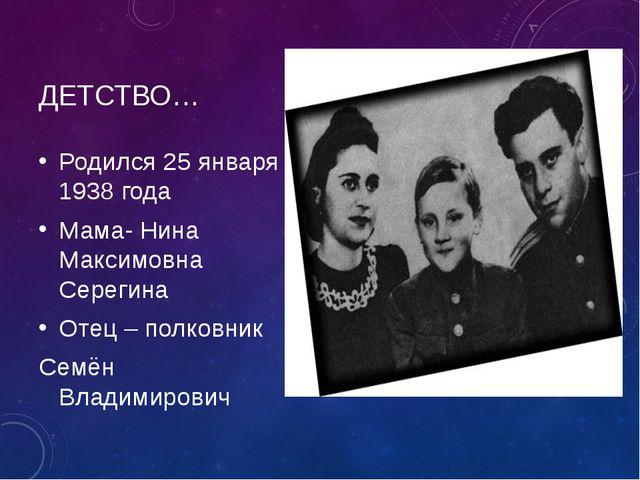 ДЕТСТВО… Родился 25 января 1938 года Мама- Нина Максимовна Серегина Отец – по...