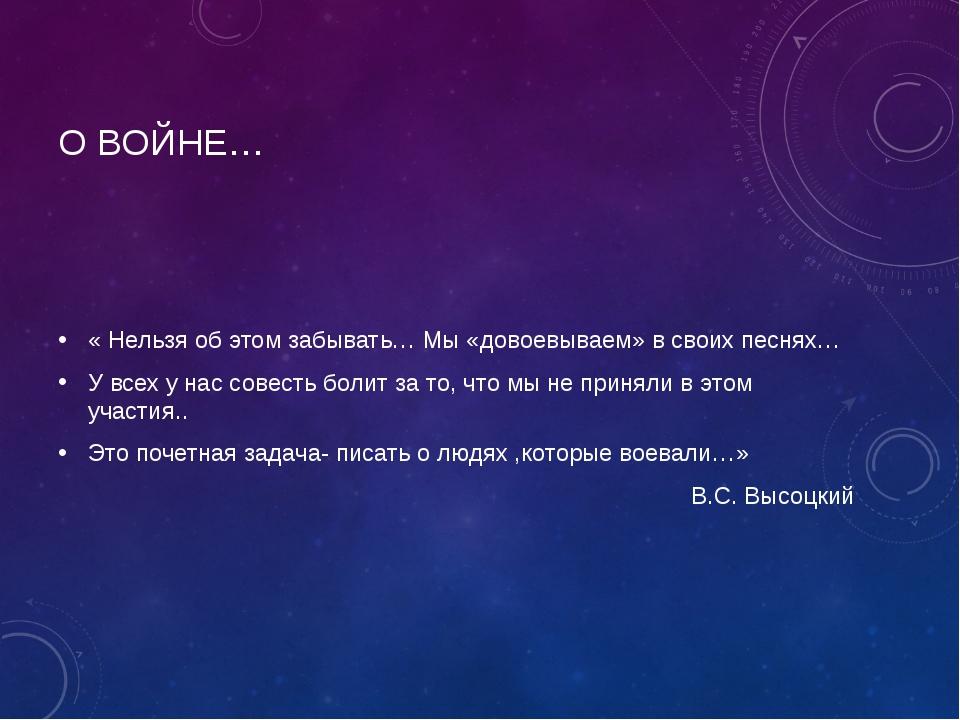 О ВОЙНЕ… « Нельзя об этом забывать… Мы «довоевываем» в своих песнях… У всех у...