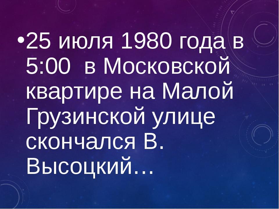 25 июля 1980 года в 5:00 в Московской квартире на Малой Грузинской улице скон...