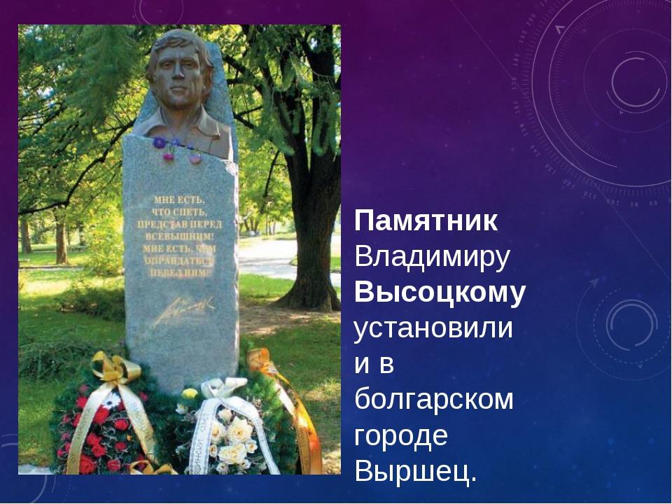 Памятник Владимиру Высоцкому установили и в болгарском городе Выршец.