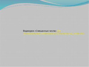 Видеоурок «Смешанные числа» http://urokimatematiki.ru/5klass/item/270-smeshan