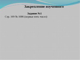 Задание №1 Стр. 169 № 1086 (первые пять чисел) Закрепление изученного