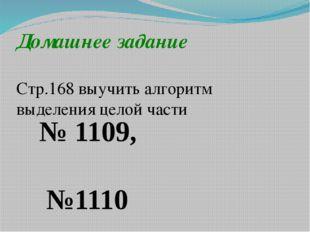 Домашнее задание Стр.168 выучить алгоритм выделения целой части № 1109, №1110