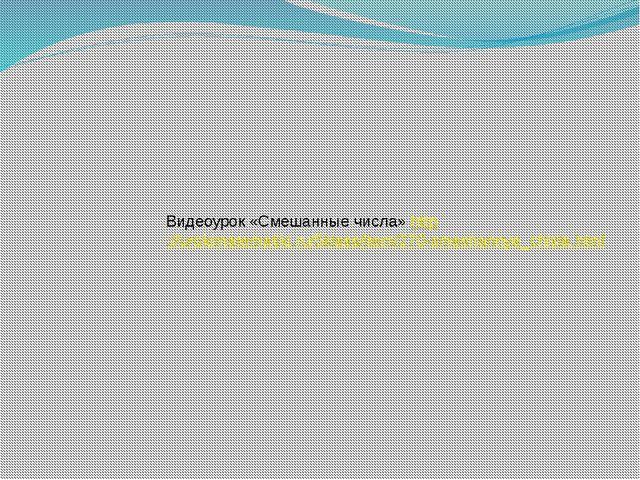 Видеоурок «Смешанные числа» http://urokimatematiki.ru/5klass/item/270-smeshan...