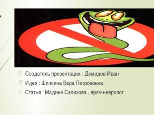 Создатель презентации : Демидов Иван Идея : Шипкина Вера Петрововна Статья :