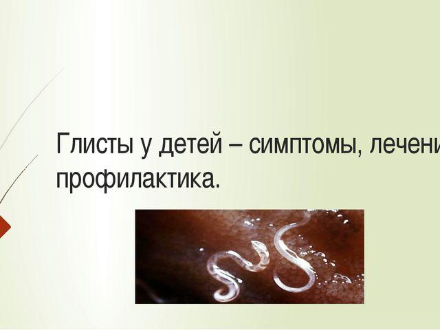 Глисты у детей – симптомы, лечение, профилактика.