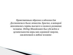 Нравственным образом и идеалом для Достоевского была личность Христа, в котор