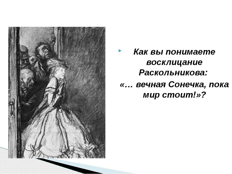 Как вы понимаете восклицание Раскольникова: «… вечная Сонечка, пока мир сто...