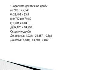 1. Сравните десятичные дроби: а) 7,02 5 и 7,046 б) 23,402 и 23,4 в) 0,742 и 0