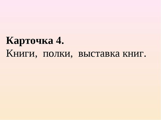Карточка 4. Книги, полки, выставка книг.