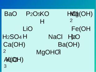 BaO P2O5 HCl H2SO4 NaCl H2O MgOHCl K2O NO AgNO3 CaO Al2O3 KOH Mg(OH)2 LiOH F