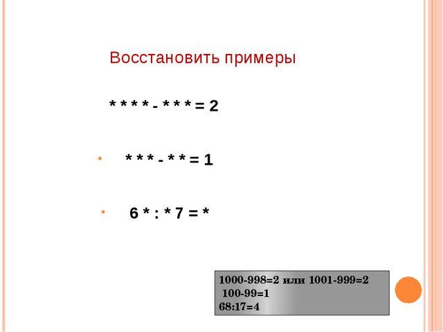 Восстановить примеры * * * * - * * * = 2 * * * - * * = 1 6 * : * 7 = * 1000-9...