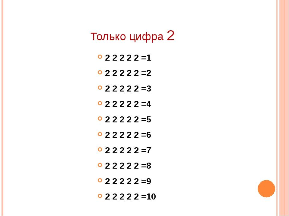 Только цифра 2 2 2 2 2 2 =1 2 2 2 2 2 =2 2 2 2 2 2 =3 2 2 2 2 2 =4 2 2 2 2 2...
