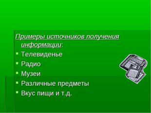 Примеры источников получения информации: Телевиденье Радио Музеи Различные пр