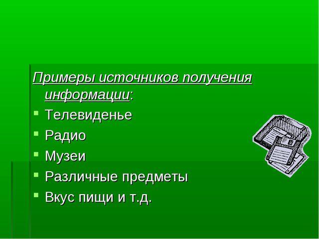 Примеры источников получения информации: Телевиденье Радио Музеи Различные пр...