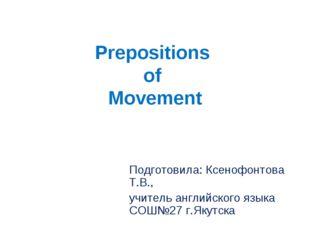 Prepositions of Movement Подготовила: Ксенофонтова Т.В., учитель английского
