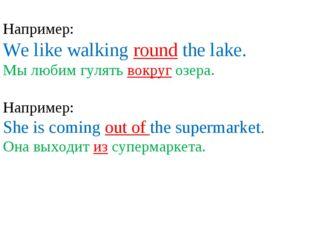 Например: We like walking round the lake. Мы любим гулять вокруг озера. Напр