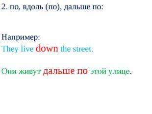 2. по, вдоль (по), дальше по: Например: They live down the street. Они живут