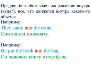 Предлог into обозначает направление внутрь (куда?), все, что движется внутрь