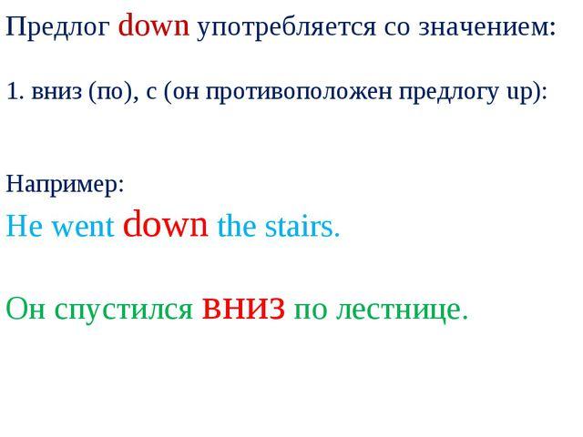 Предлог down употребляется со значением: 1. вниз (по), с (он противоположен п...
