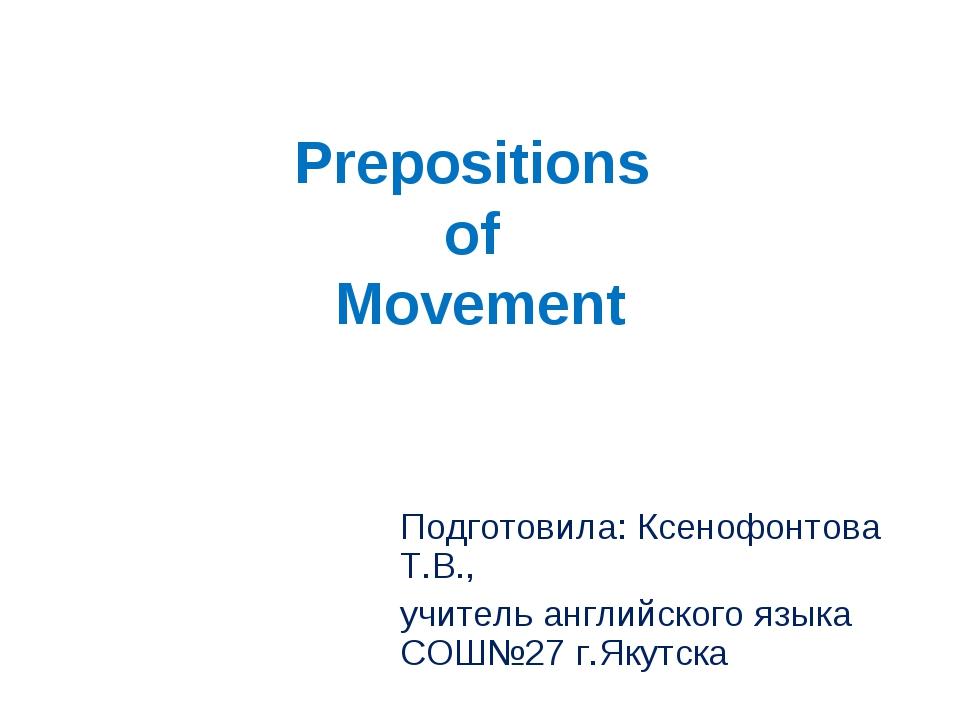 Prepositions of Movement Подготовила: Ксенофонтова Т.В., учитель английского...