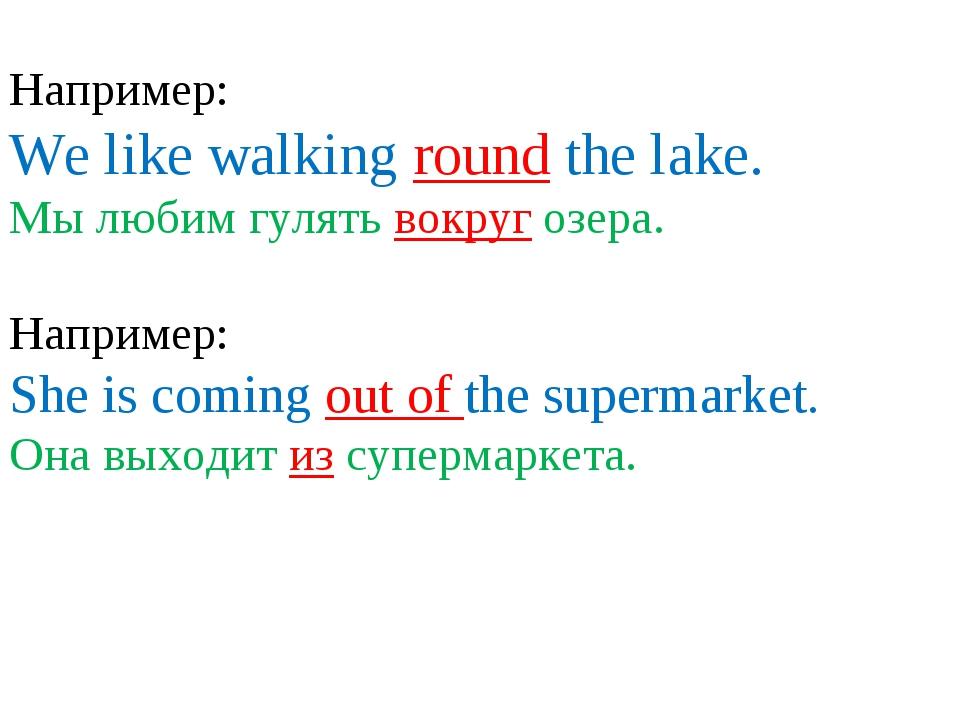 Например: We like walking round the lake. Мы любим гулять вокруг озера. Напр...