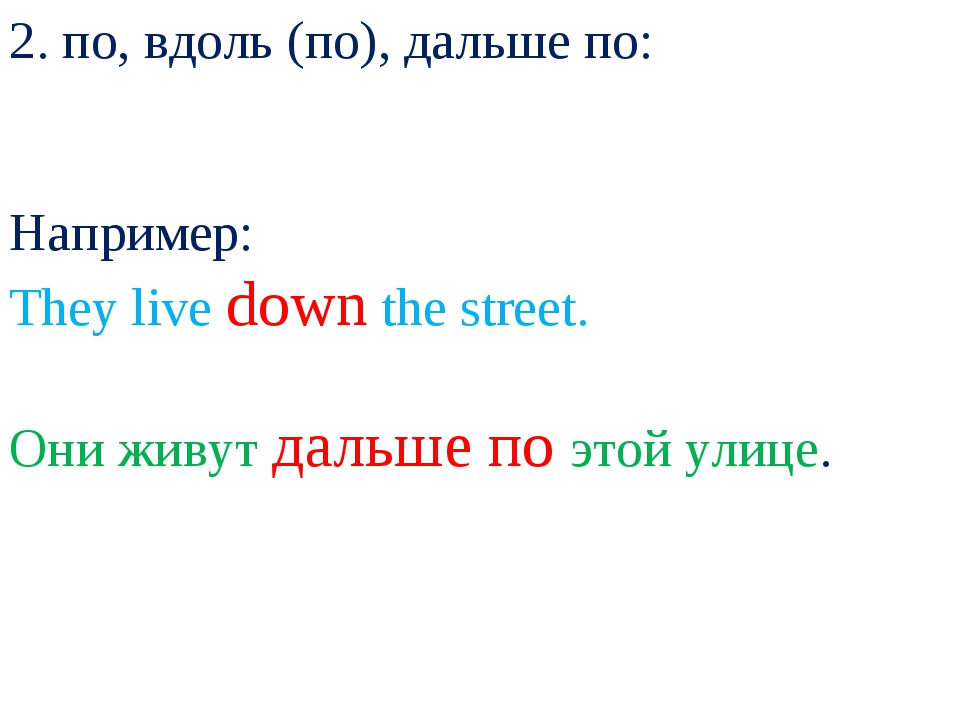 2. по, вдоль (по), дальше по: Например: They live down the street. Они живут...