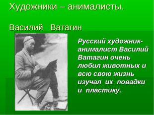 Художники – анималисты. Василий Ватагин Русский художник-анималист Василий В
